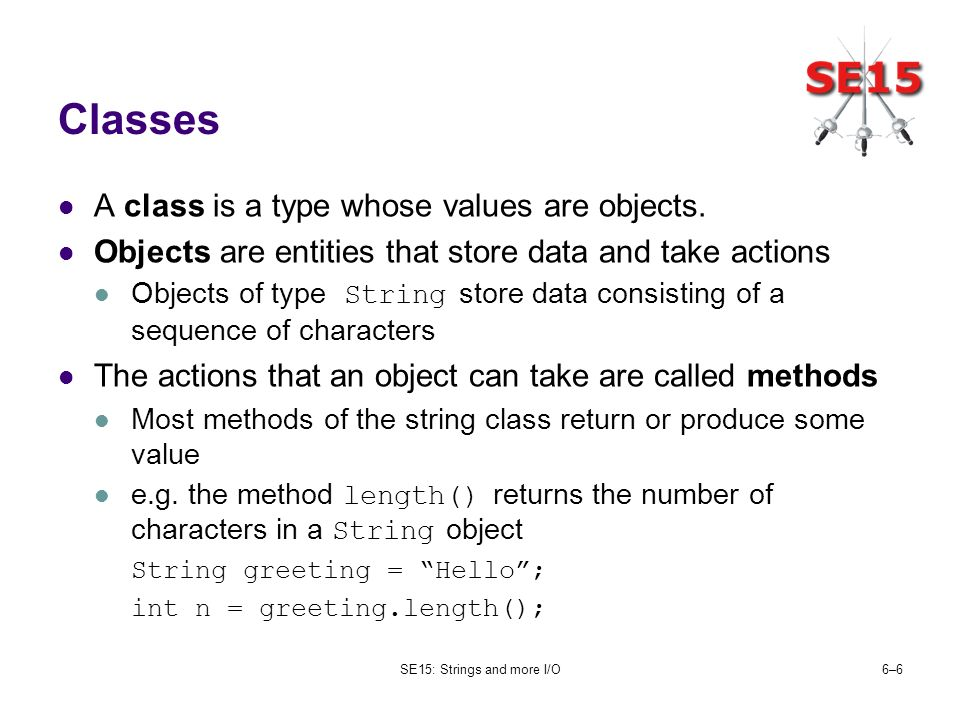 SE15: Strings and more I/O6–66–6 Classes A class is a type whose values are objects. Objects are entities that store data and take actions Objects of