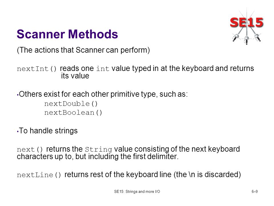 SE15: Strings and more I/O6–96–9 Scanner Methods (The actions that Scanner can perform) nextInt() reads one int value typed in at the keyboard and ret
