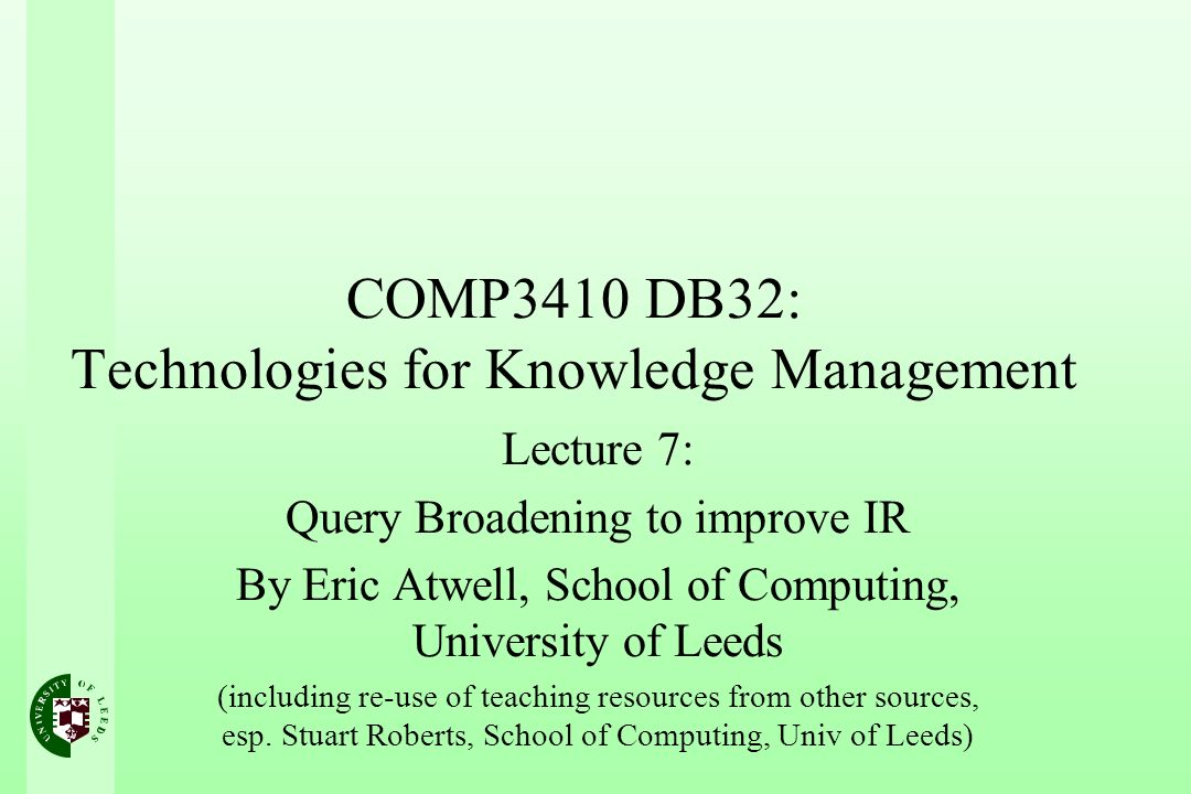 COMP3410 DB32: Technologies for Knowledge Management Lecture 7: Query Broadening to improve IR By Eric Atwell, School of Computing, University of Leeds (including re-use of teaching resources from other sources, esp.