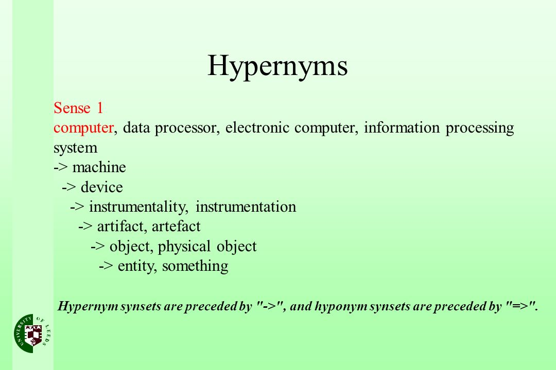 Hypernyms Sense 1 computer, data processor, electronic computer, information processing system -> machine -> device -> instrumentality, instrumentation -> artifact, artefact -> object, physical object -> entity, something Hypernym synsets are preceded by -> , and hyponym synsets are preceded by => .