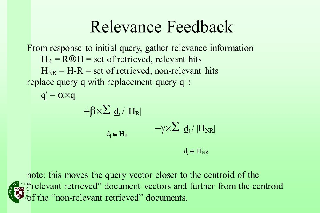 From response to initial query, gather relevance information H R = R H = set of retrieved, relevant hits H NR = H-R = set of retrieved, non-relevant hits replace query q with replacement query q : q = q d i / |H R | d i / |H NR | note: this moves the query vector closer to the centroid of the relevant retrieved document vectors and further from the centroid of the non-relevant retrieved documents.