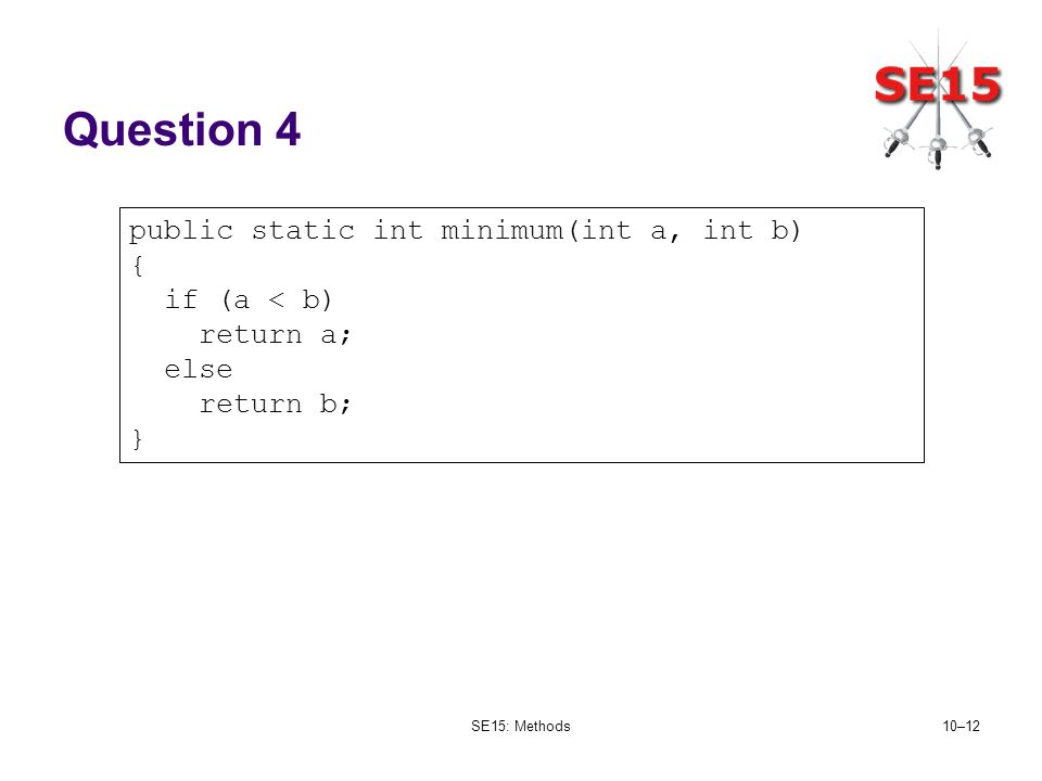 SE15: Methods10–12 Question 4 public static int minimum(int a, int b) { if (a < b) return a; else return b; }