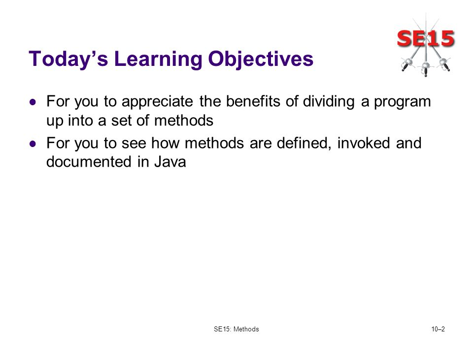 SE15: Methods10–2 Todays Learning Objectives For you to appreciate the benefits of dividing a program up into a set of methods For you to see how meth