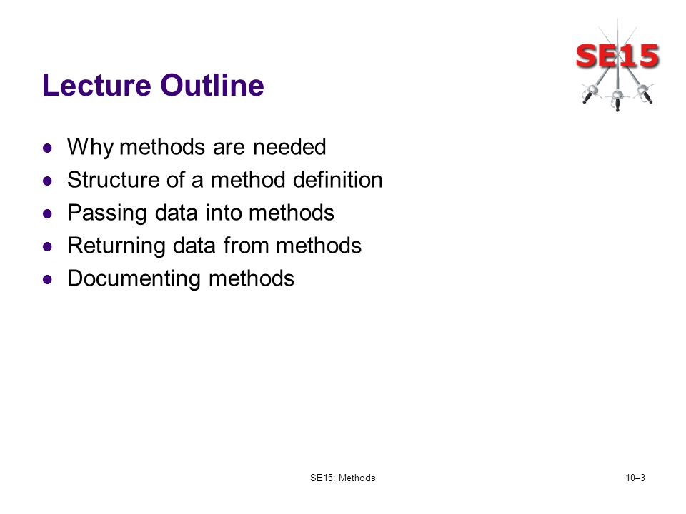 SE15: Methods10–3 Lecture Outline Why methods are needed Structure of a method definition Passing data into methods Returning data from methods Docume