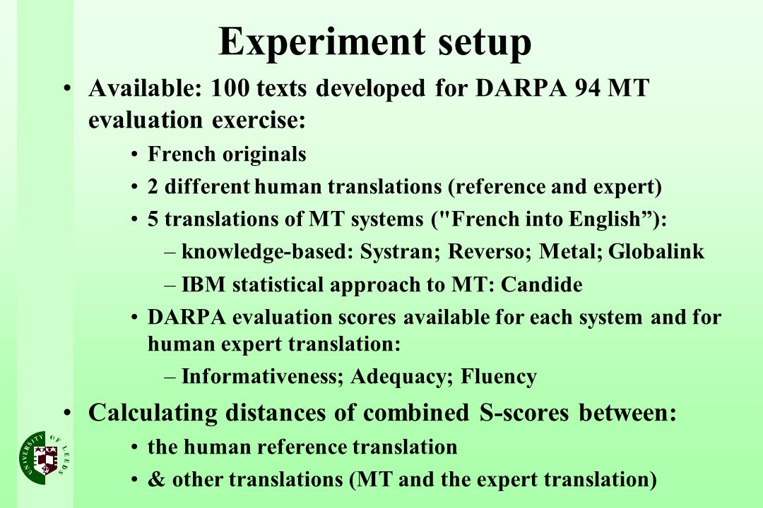 Experiment setup Available: 100 texts developed for DARPA 94 MT evaluation exercise: French originals 2 different human translations (reference and expert) 5 translations of MT systems ( French into English): –knowledge-based: Systran; Reverso; Metal; Globalink –IBM statistical approach to MT: Candide DARPA evaluation scores available for each system and for human expert translation: –Informativeness; Adequacy; Fluency Calculating distances of combined S-scores between: the human reference translation & other translations (MT and the expert translation)