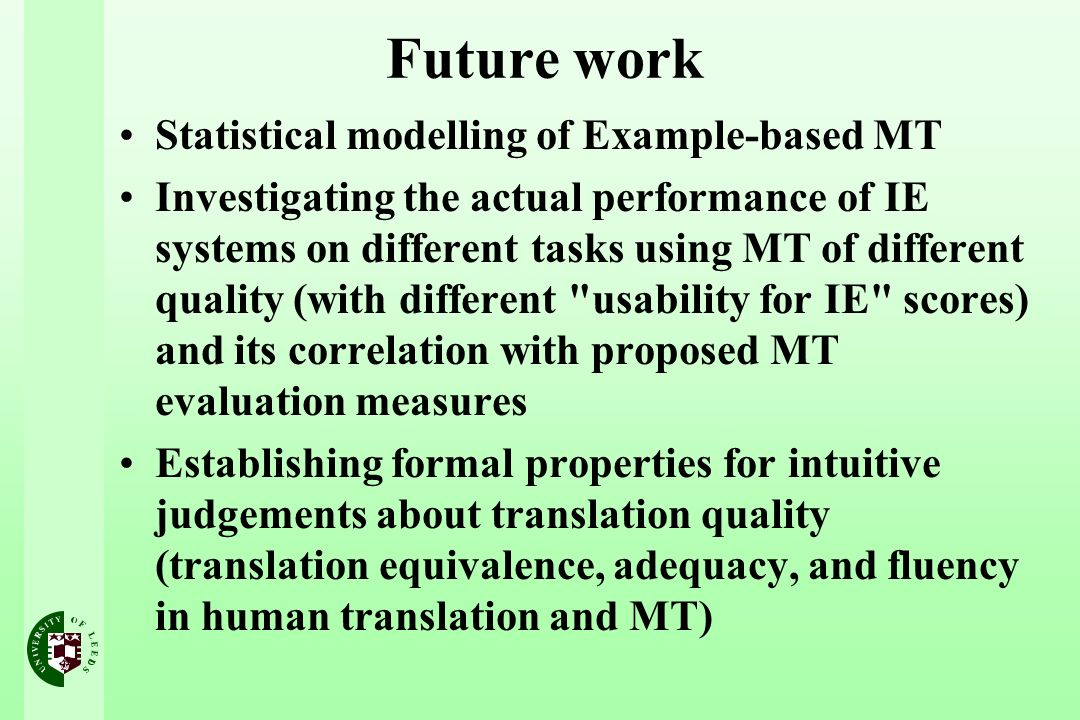 Future work Statistical modelling of Example-based MT Investigating the actual performance of IE systems on different tasks using MT of different quality (with different usability for IE scores) and its correlation with proposed MT evaluation measures Establishing formal properties for intuitive judgements about translation quality (translation equivalence, adequacy, and fluency in human translation and MT)