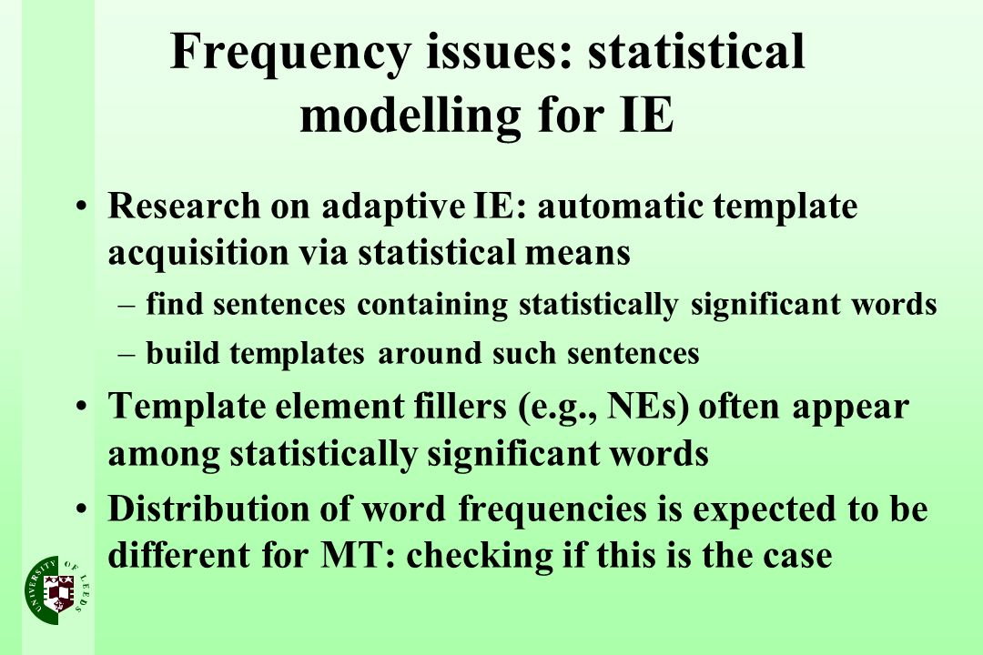 Frequency issues: statistical modelling for IE Research on adaptive IE: automatic template acquisition via statistical means –find sentences containing statistically significant words –build templates around such sentences Template element fillers (e.g., NEs) often appear among statistically significant words Distribution of word frequencies is expected to be different for MT: checking if this is the case
