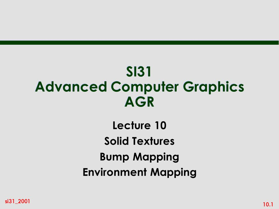 10.1 si31_2001 SI31 Advanced Computer Graphics AGR Lecture 10 Solid Textures Bump Mapping Environment Mapping