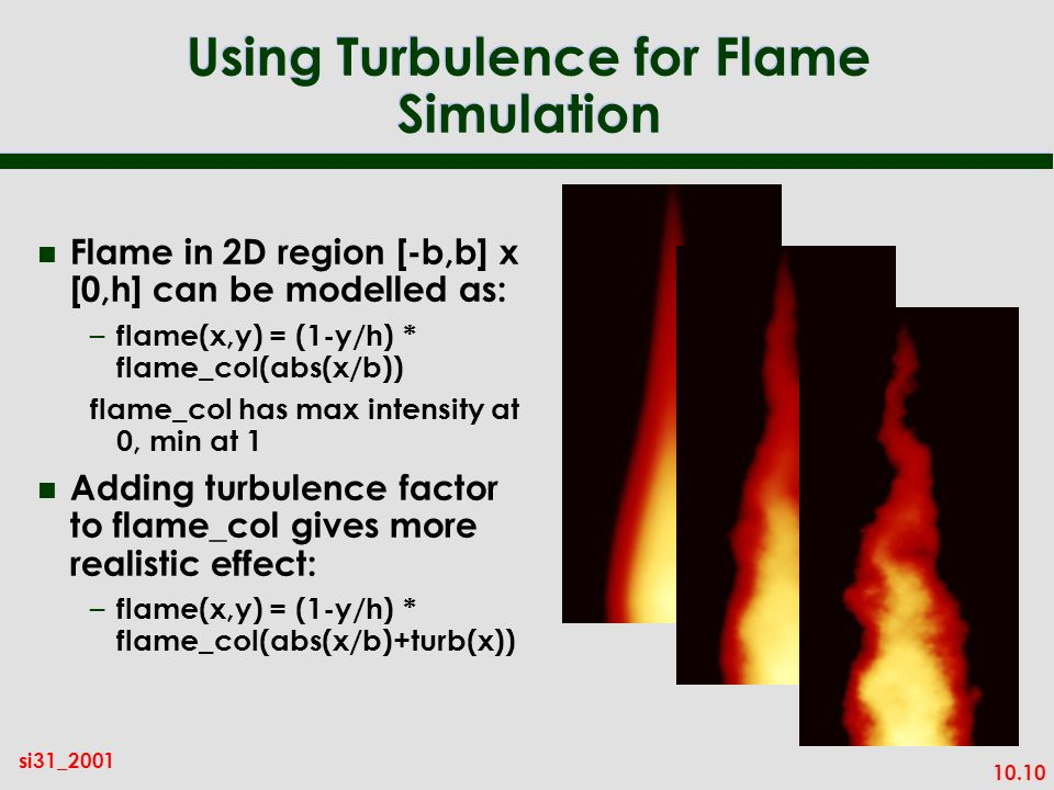 10.10 si31_2001 Using Turbulence for Flame Simulation n Flame in 2D region [-b,b] x [0,h] can be modelled as: – flame(x,y) = (1-y/h) * flame_col(abs(x