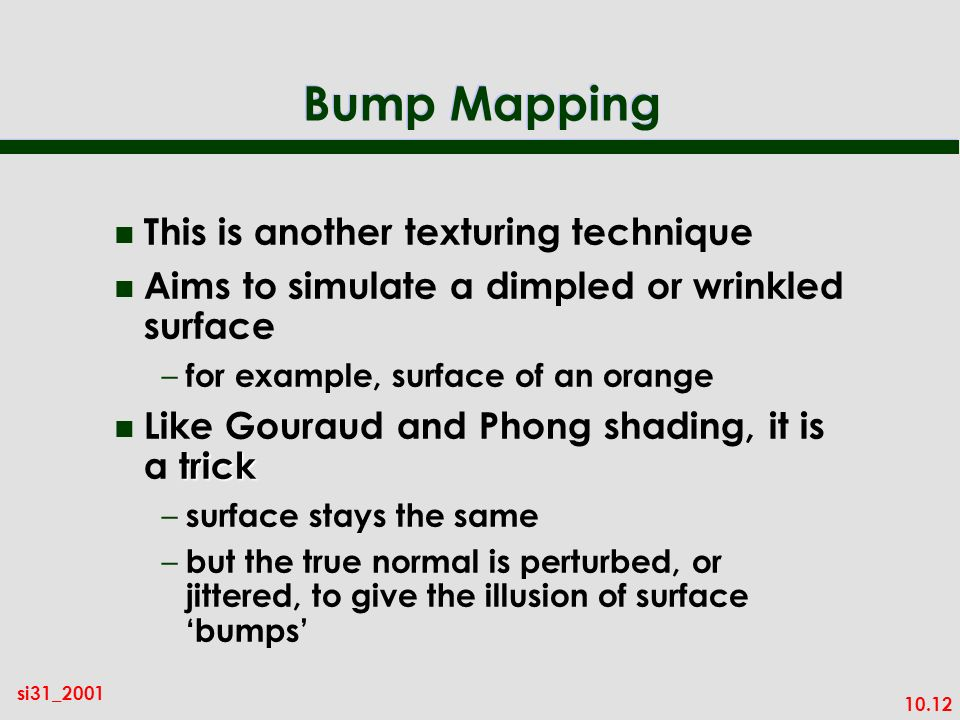 10.12 si31_2001 Bump Mapping n This is another texturing technique n Aims to simulate a dimpled or wrinkled surface – for example, surface of an orang