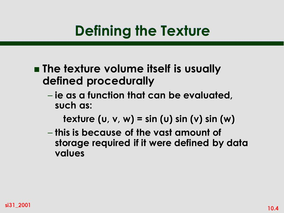 10.4 si31_2001 Defining the Texture n The texture volume itself is usually defined procedurally – ie as a function that can be evaluated, such as: tex