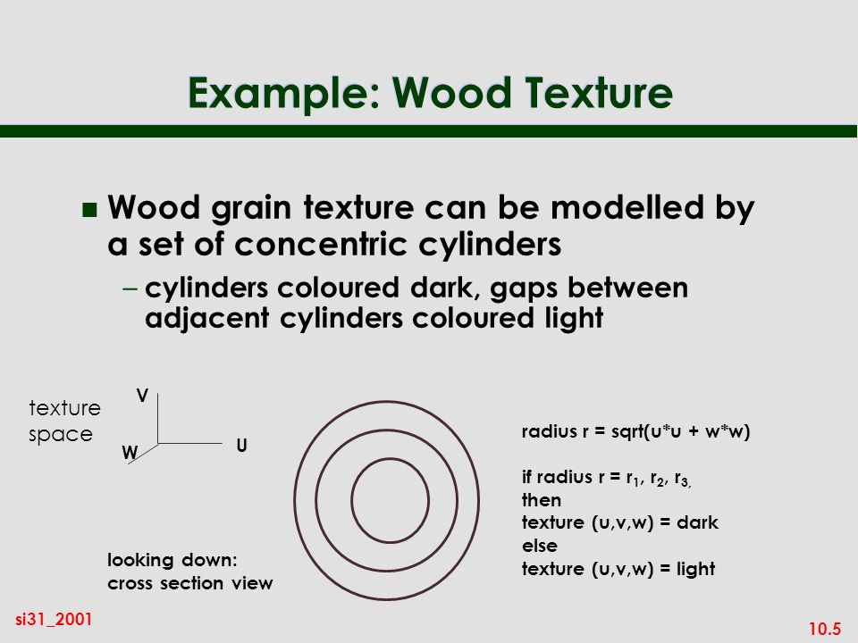 10.5 si31_2001 Example: Wood Texture n Wood grain texture can be modelled by a set of concentric cylinders – cylinders coloured dark, gaps between adj