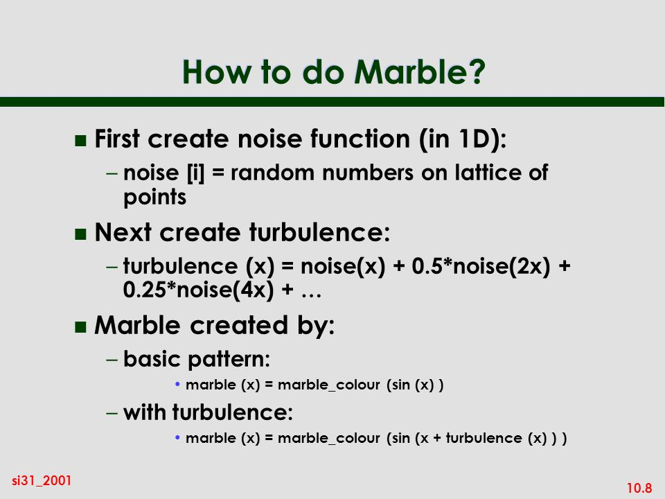 10.8 si31_2001 How to do Marble? n First create noise function (in 1D): – noise [i] = random numbers on lattice of points n Next create turbulence: –