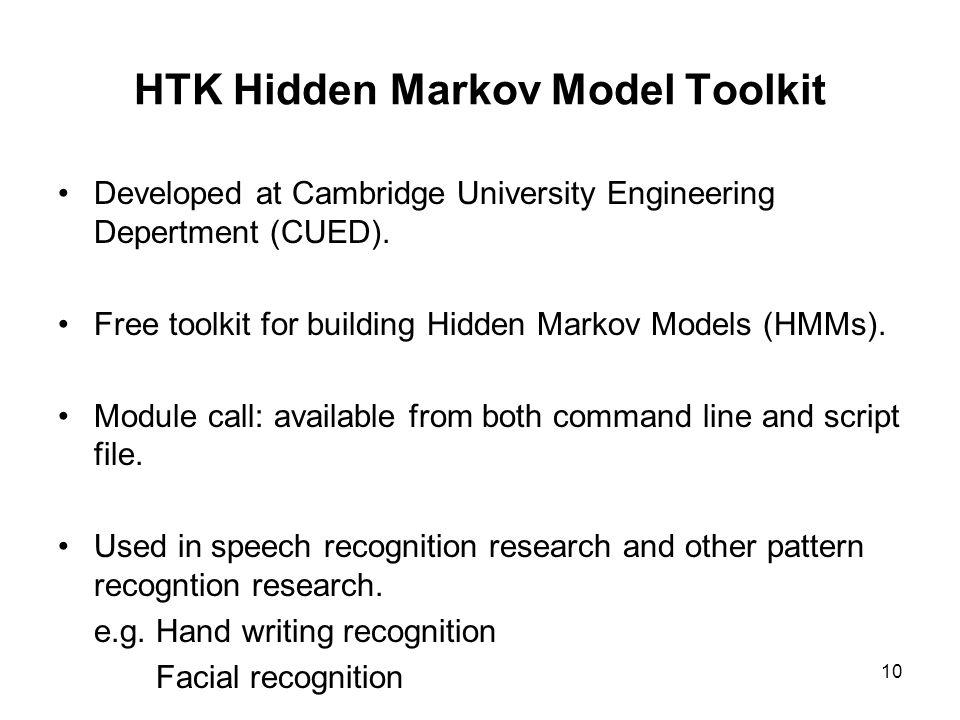 10 HTK Hidden Markov Model Toolkit Developed at Cambridge University Engineering Depertment (CUED). Free toolkit for building Hidden Markov Models (HM