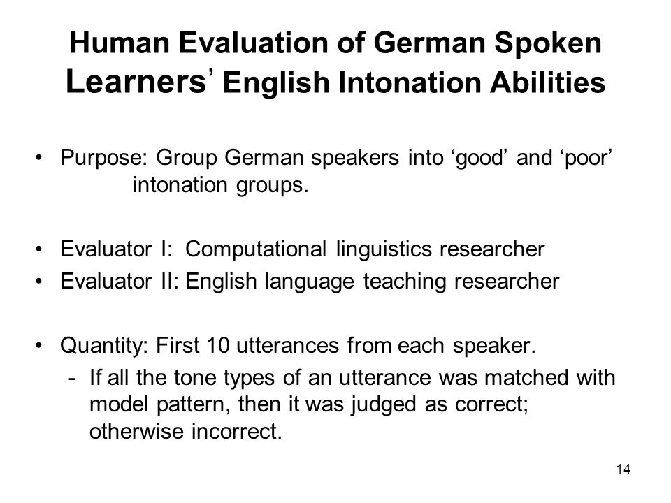 14 Human Evaluation of German Spoken Learners English Intonation Abilities Purpose: Group German speakers into good and poor intonation groups. Evalua