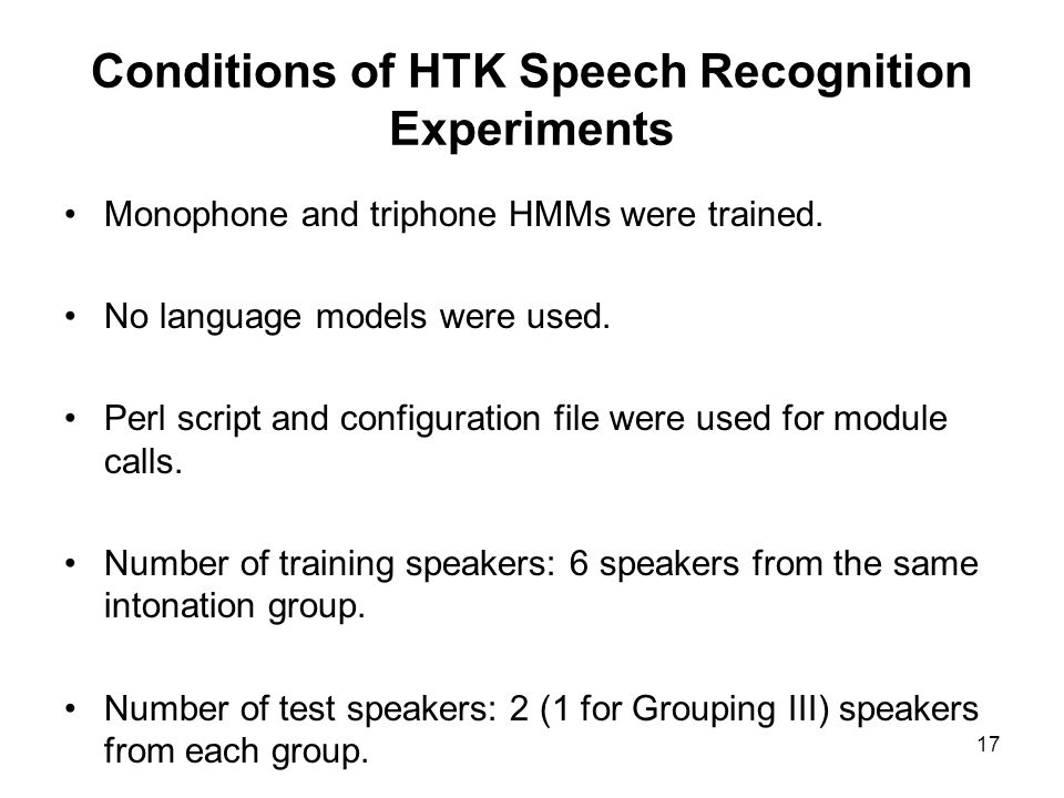 17 Conditions of HTK Speech Recognition Experiments Monophone and triphone HMMs were trained. No language models were used. Perl script and configurat