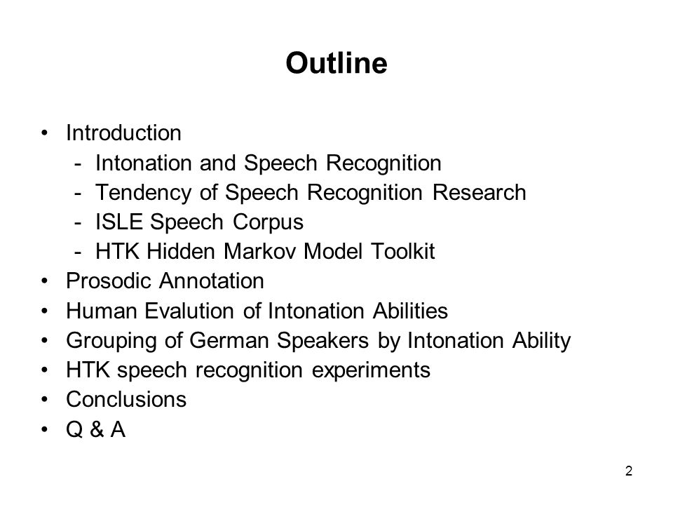 2 Outline Introduction -Intonation and Speech Recognition -Tendency of Speech Recognition Research -ISLE Speech Corpus -HTK Hidden Markov Model Toolkit Prosodic Annotation Human Evalution of Intonation Abilities Grouping of German Speakers by Intonation Ability HTK speech recognition experiments Conclusions Q & A