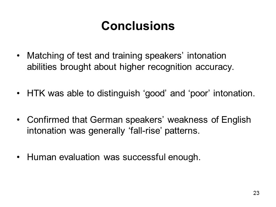 23 Conclusions Matching of test and training speakers intonation abilities brought about higher recognition accuracy. HTK was able to distinguish good