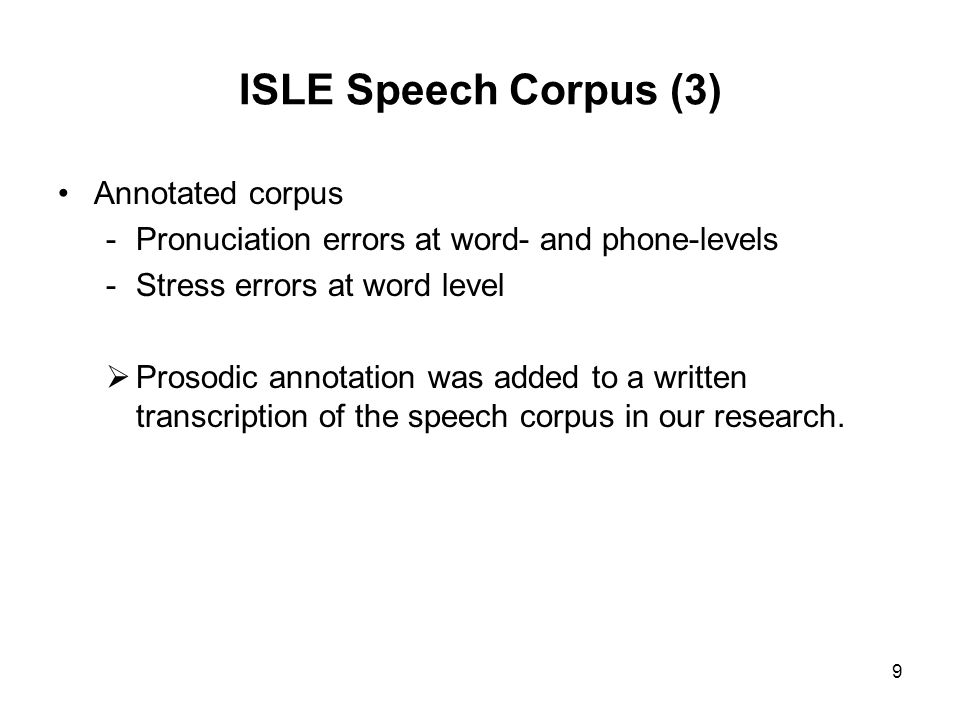 9 ISLE Speech Corpus (3) Annotated corpus -Pronuciation errors at word- and phone-levels -Stress errors at word level Prosodic annotation was added to
