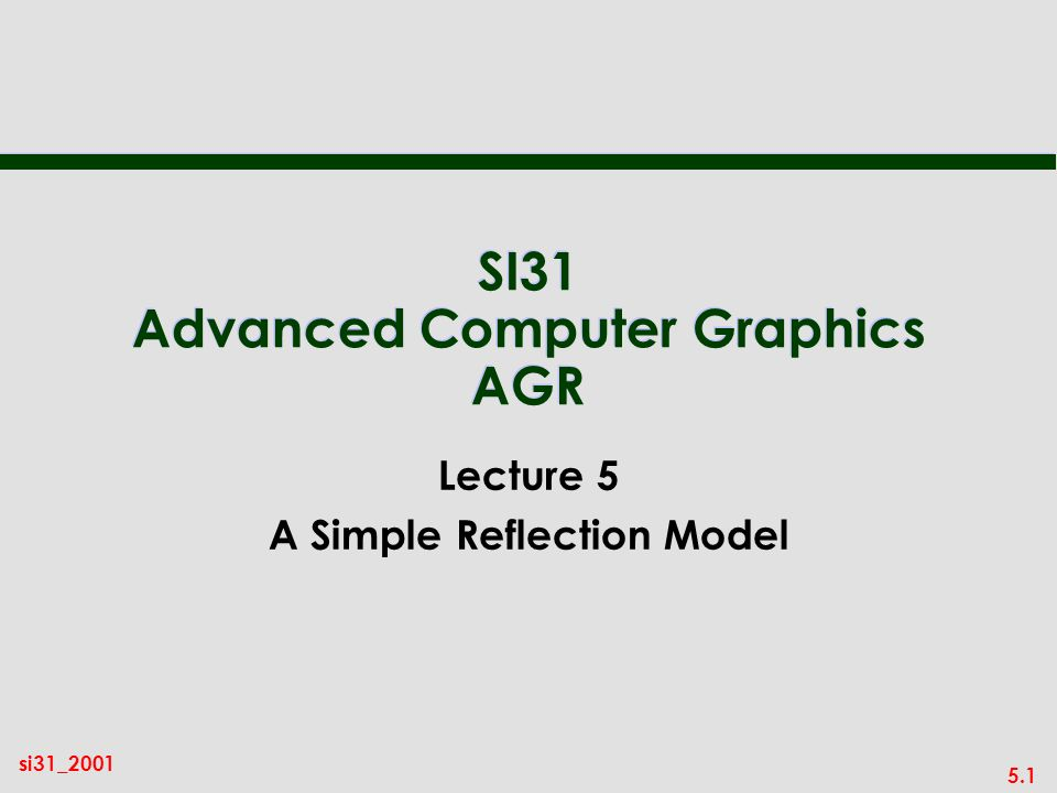 5.1 si31_2001 SI31 Advanced Computer Graphics AGR Lecture 5 A Simple Reflection Model