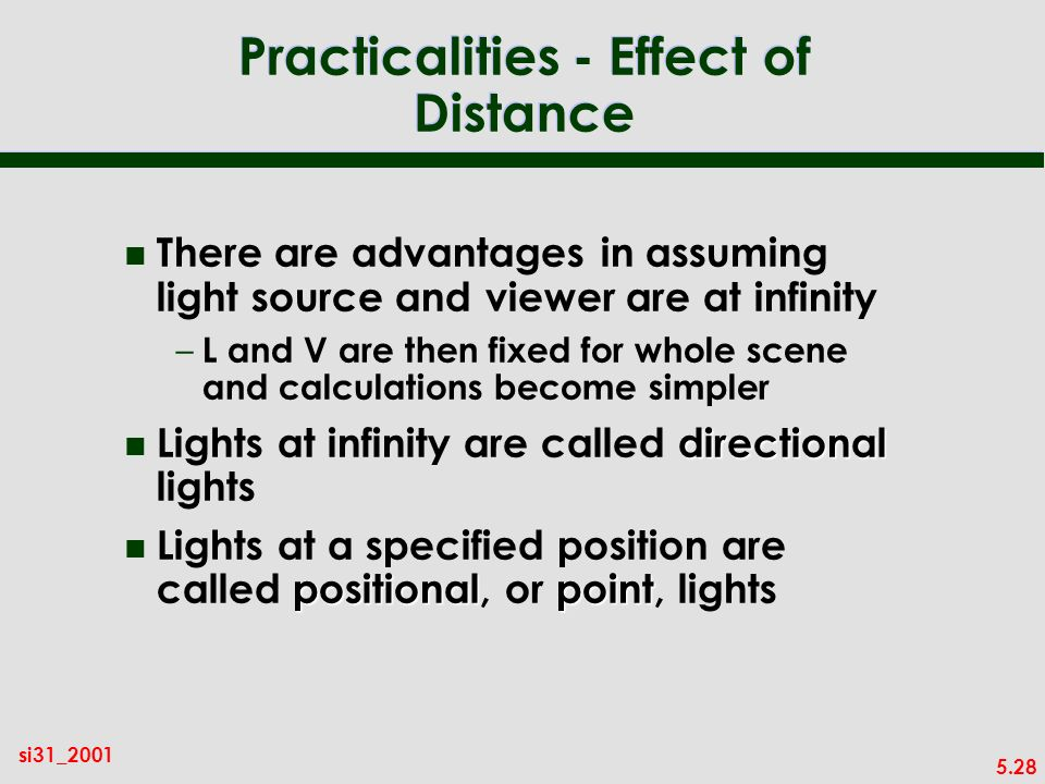 5.28 si31_2001 Practicalities - Effect of Distance n There are advantages in assuming light source and viewer are at infinity – L and V are then fixed