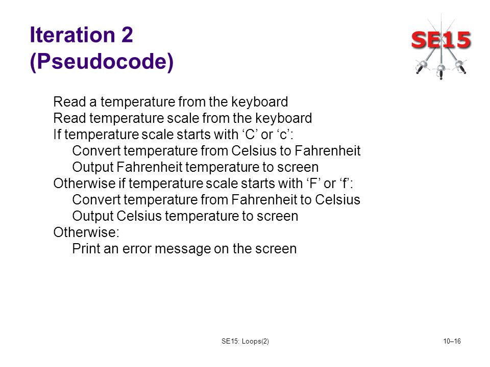 SE15: Loops(2)10–16 Iteration 2 (Pseudocode) Read a temperature from the keyboard Read temperature scale from the keyboard If temperature scale starts with C or c: Convert temperature from Celsius to Fahrenheit Output Fahrenheit temperature to screen Otherwise if temperature scale starts with F or f: Convert temperature from Fahrenheit to Celsius Output Celsius temperature to screen Otherwise: Print an error message on the screen