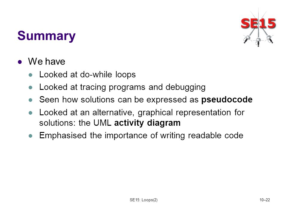 SE15: Loops(2)10–22 Summary We have Looked at do-while loops Looked at tracing programs and debugging Seen how solutions can be expressed as pseudocode Looked at an alternative, graphical representation for solutions: the UML activity diagram Emphasised the importance of writing readable code