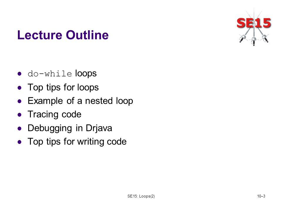 SE15: Loops(2)10–3 Lecture Outline do-while loops Top tips for loops Example of a nested loop Tracing code Debugging in Drjava Top tips for writing code