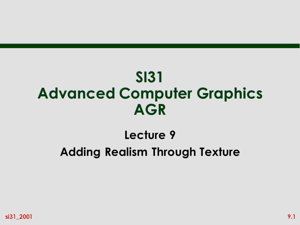 9.1si31_2001 SI31 Advanced Computer Graphics AGR Lecture 9 Adding Realism Through Texture