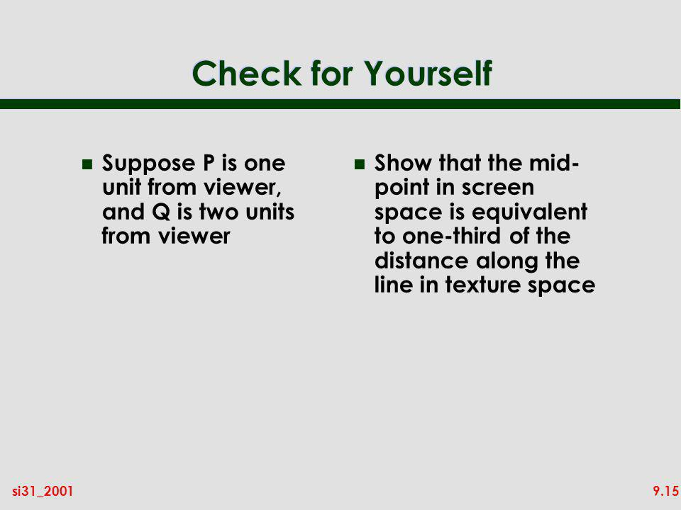 9.15si31_2001 Check for Yourself n Suppose P is one unit from viewer, and Q is two units from viewer n Show that the mid- point in screen space is equ
