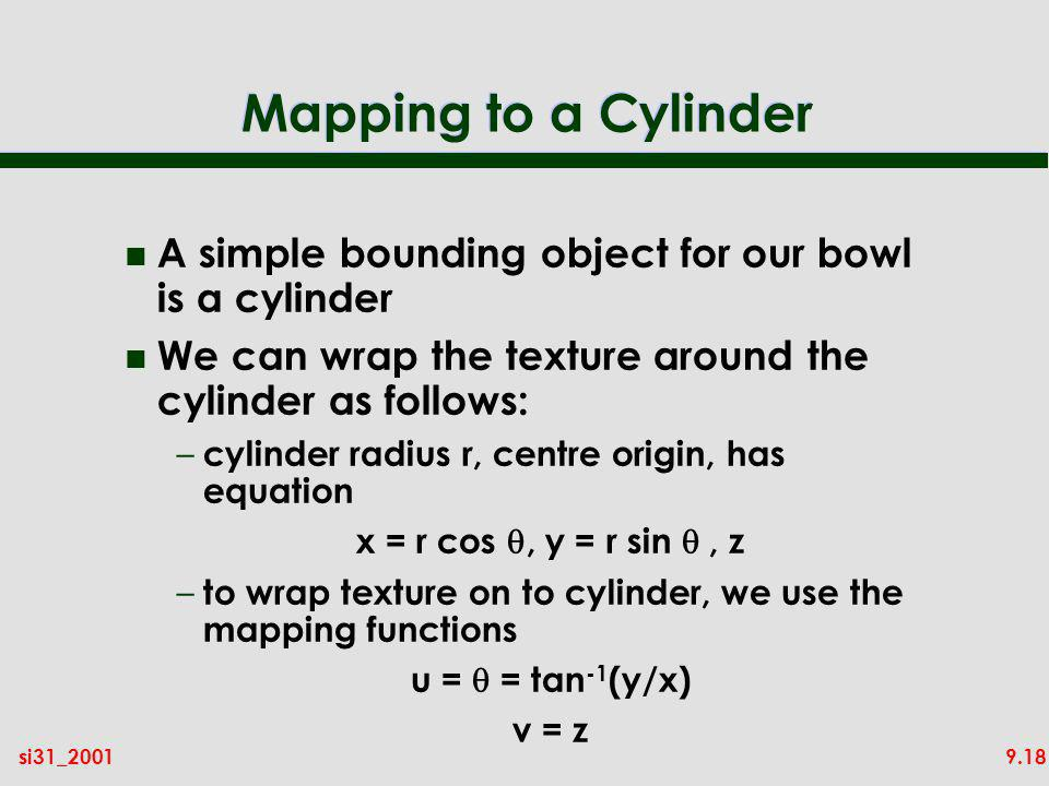 9.18si31_2001 Mapping to a Cylinder n A simple bounding object for our bowl is a cylinder n We can wrap the texture around the cylinder as follows: –