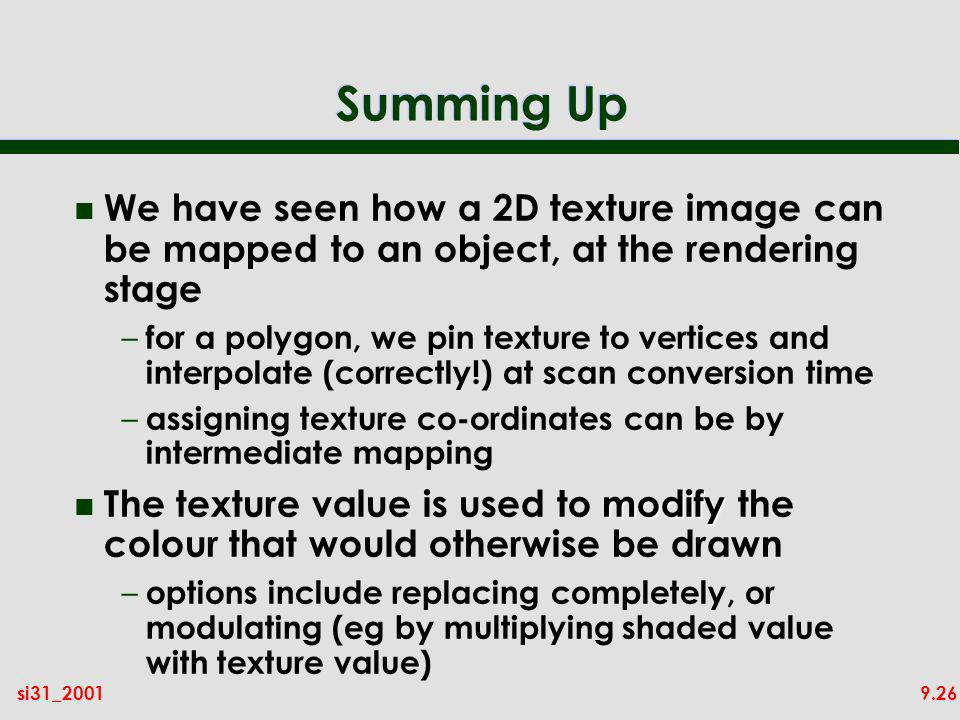 9.26si31_2001 Summing Up n We have seen how a 2D texture image can be mapped to an object, at the rendering stage – for a polygon, we pin texture to vertices and interpolate (correctly!) at scan conversion time – assigning texture co-ordinates can be by intermediate mapping modify n The texture value is used to modify the colour that would otherwise be drawn – options include replacing completely, or modulating (eg by multiplying shaded value with texture value)