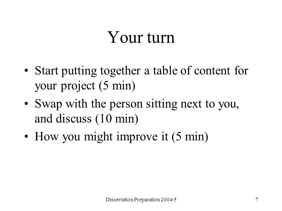 Dissertation Preparation 2004-57 Your turn Start putting together a table of content for your project (5 min) Swap with the person sitting next to you, and discuss (10 min) How you might improve it (5 min)
