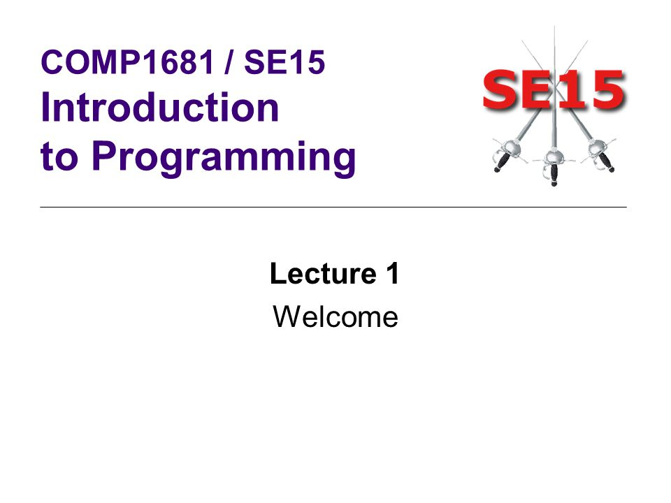 Lecture 1 Welcome COMP1681 / SE15 Introduction to Programming
