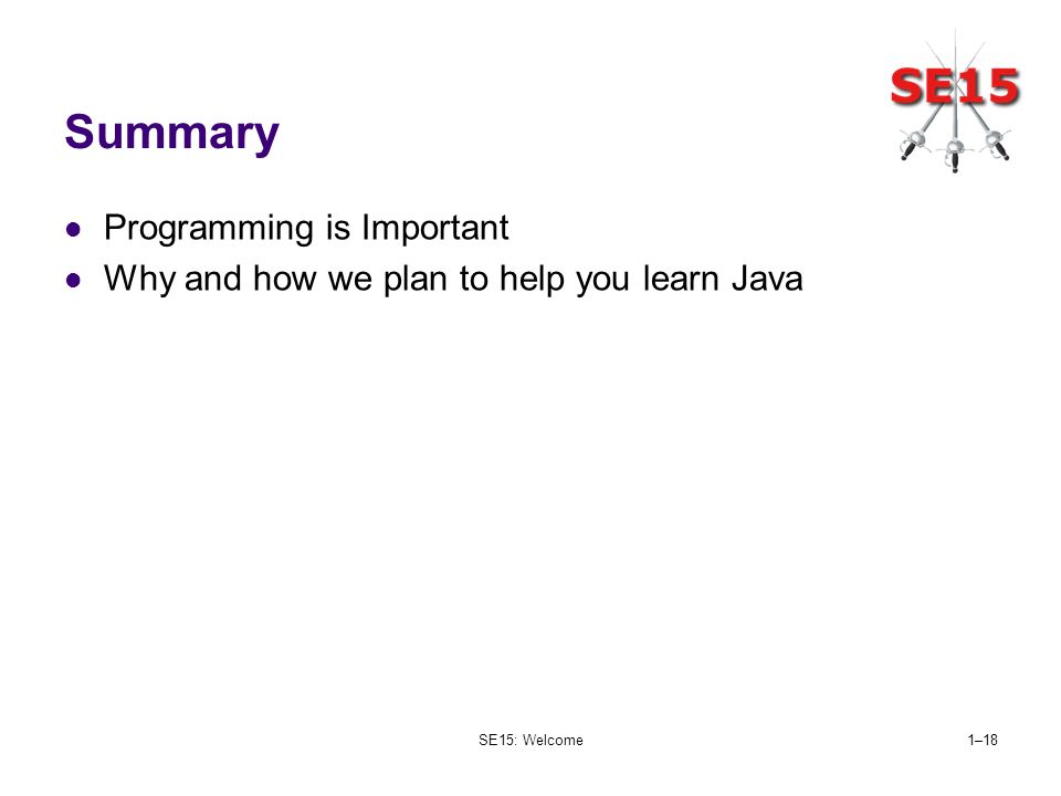 SE15: Welcome1–18 Summary Programming is Important Why and how we plan to help you learn Java