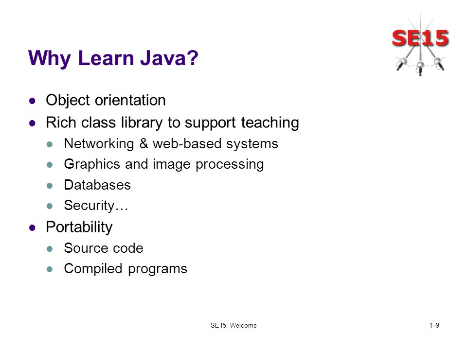 SE15: Welcome1–91–9 Why Learn Java? Object orientation Rich class library to support teaching Networking & web-based systems Graphics and image proces
