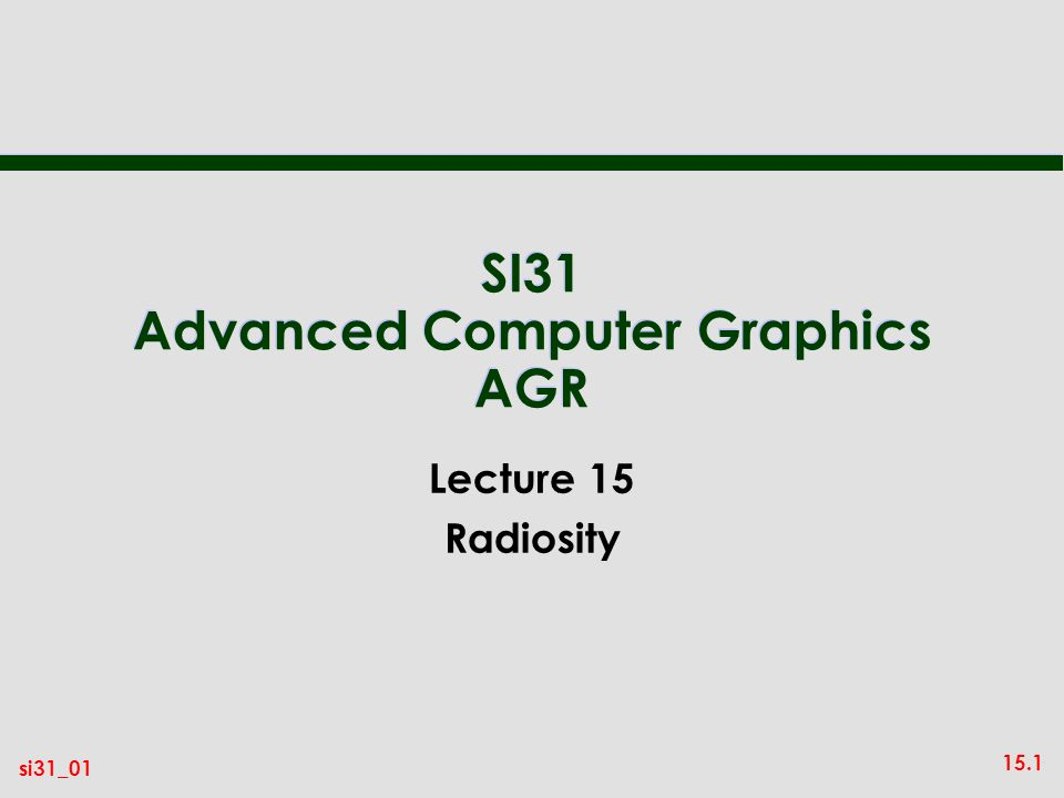 15.1 si31_01 SI31 Advanced Computer Graphics AGR Lecture 15 Radiosity