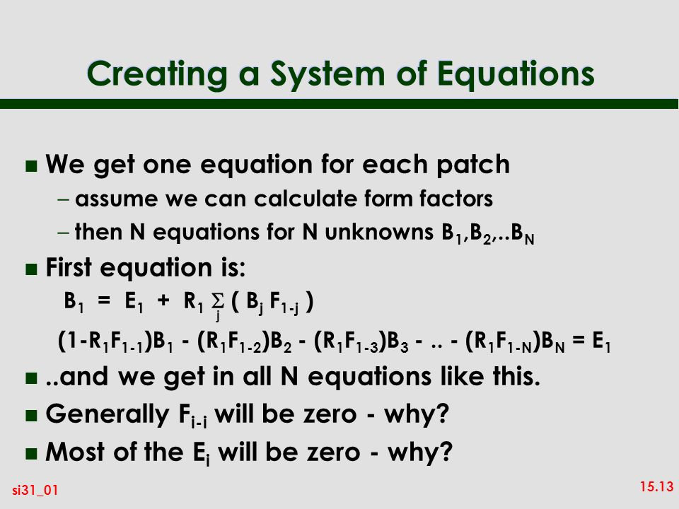 15.13 si31_01 Creating a System of Equations n We get one equation for each patch – assume we can calculate form factors – then N equations for N unknowns B 1,B 2,..B N n First equation is: (1-R 1 F 1-1 )B 1 - (R 1 F 1-2 )B 2 - (R 1 F 1-3 )B 3 -..