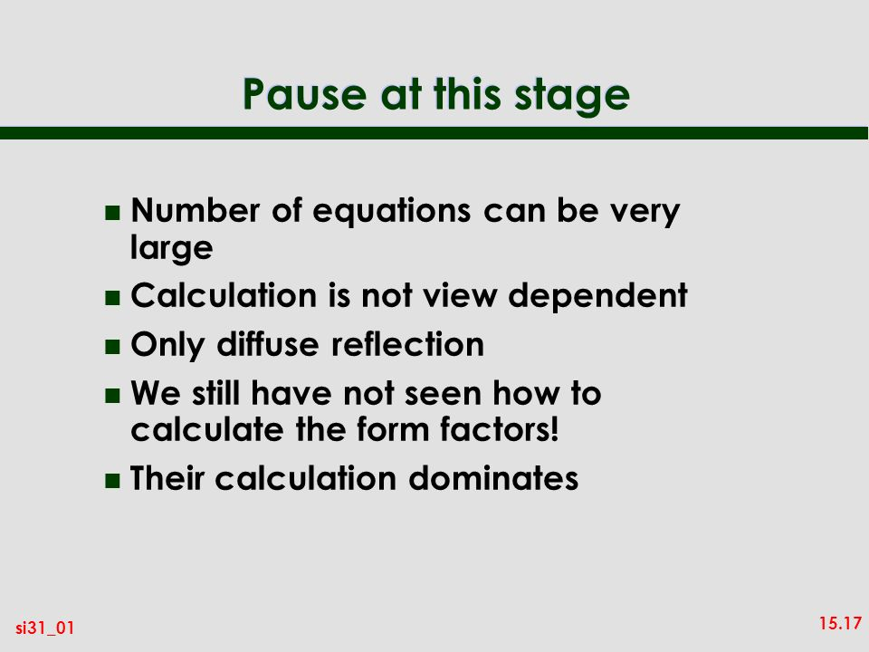 15.17 si31_01 Pause at this stage n Number of equations can be very large n Calculation is not view dependent n Only diffuse reflection n We still have not seen how to calculate the form factors.
