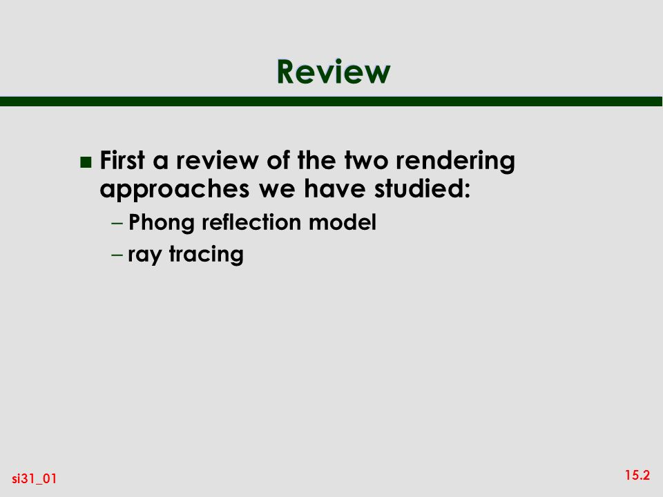 15.2 si31_01 Review n First a review of the two rendering approaches we have studied: – Phong reflection model – ray tracing