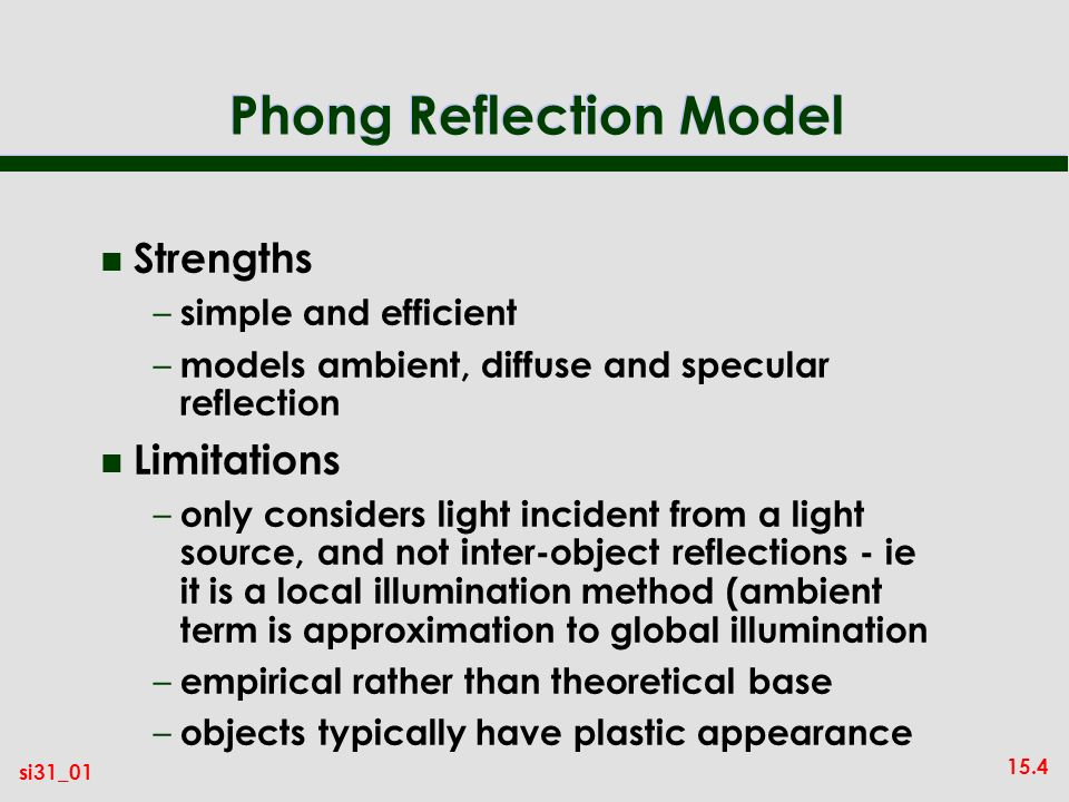 15.4 si31_01 Phong Reflection Model n Strengths – simple and efficient – models ambient, diffuse and specular reflection n Limitations – only considers light incident from a light source, and not inter-object reflections - ie it is a local illumination method (ambient term is approximation to global illumination – empirical rather than theoretical base – objects typically have plastic appearance