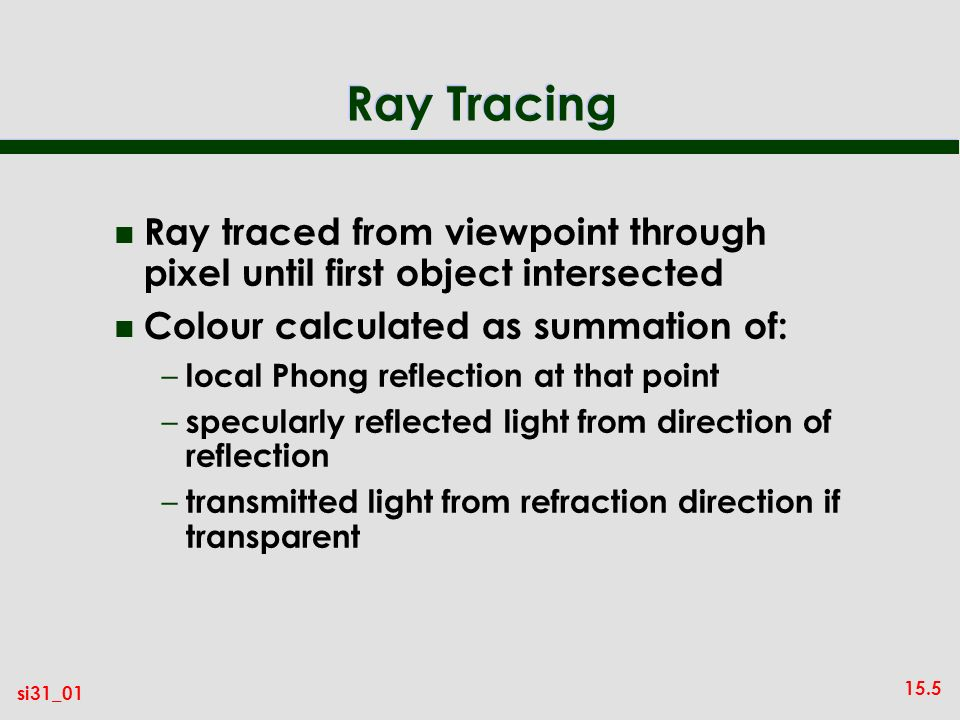 15.5 si31_01 Ray Tracing n Ray traced from viewpoint through pixel until first object intersected n Colour calculated as summation of: – local Phong reflection at that point – specularly reflected light from direction of reflection – transmitted light from refraction direction if transparent