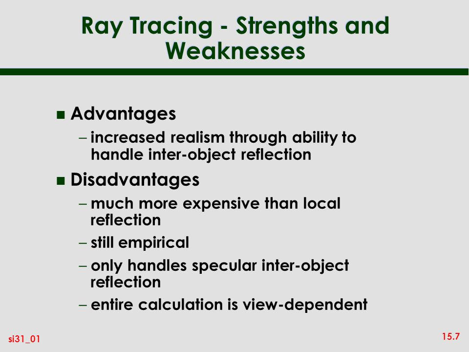 15.7 si31_01 Ray Tracing - Strengths and Weaknesses n Advantages – increased realism through ability to handle inter-object reflection n Disadvantages – much more expensive than local reflection – still empirical – only handles specular inter-object reflection – entire calculation is view-dependent