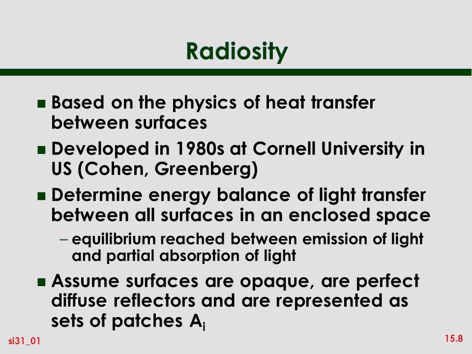 15.8 si31_01 Radiosity n Based on the physics of heat transfer between surfaces n Developed in 1980s at Cornell University in US (Cohen, Greenberg) n Determine energy balance of light transfer between all surfaces in an enclosed space – equilibrium reached between emission of light and partial absorption of light diffuse n Assume surfaces are opaque, are perfect diffuse reflectors and are represented as sets of patches A i