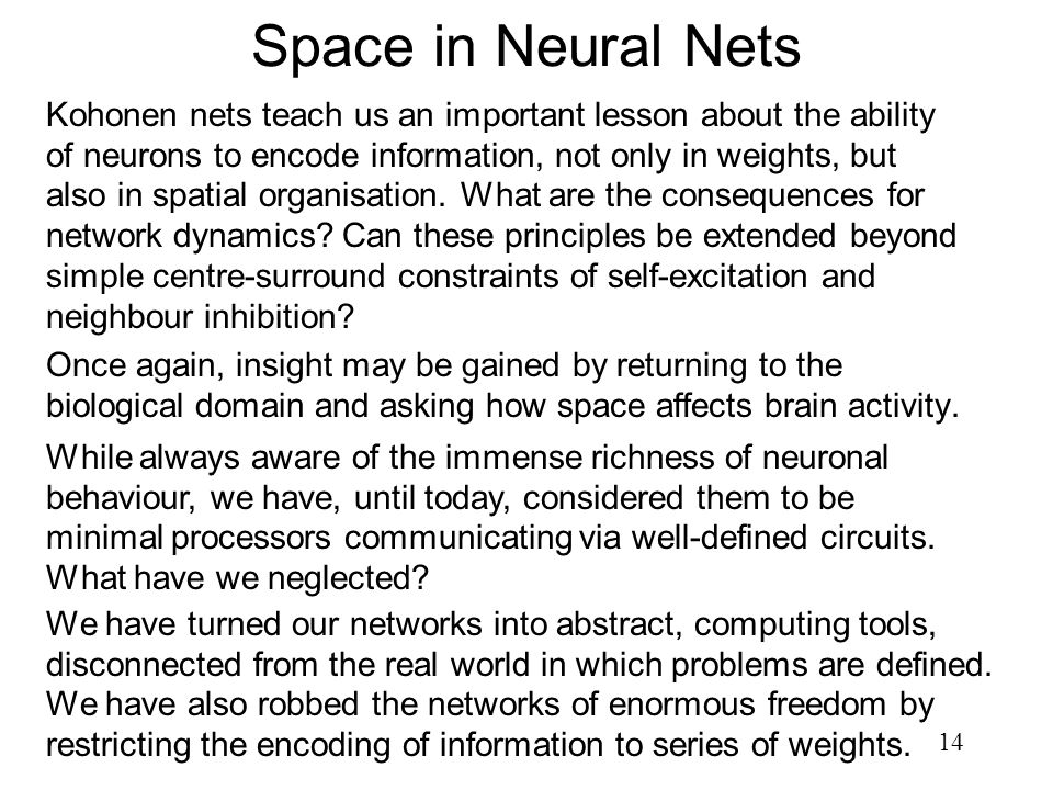 14 Space in Neural Nets Kohonen nets teach us an important lesson about the ability of neurons to encode information, not only in weights, but also in
