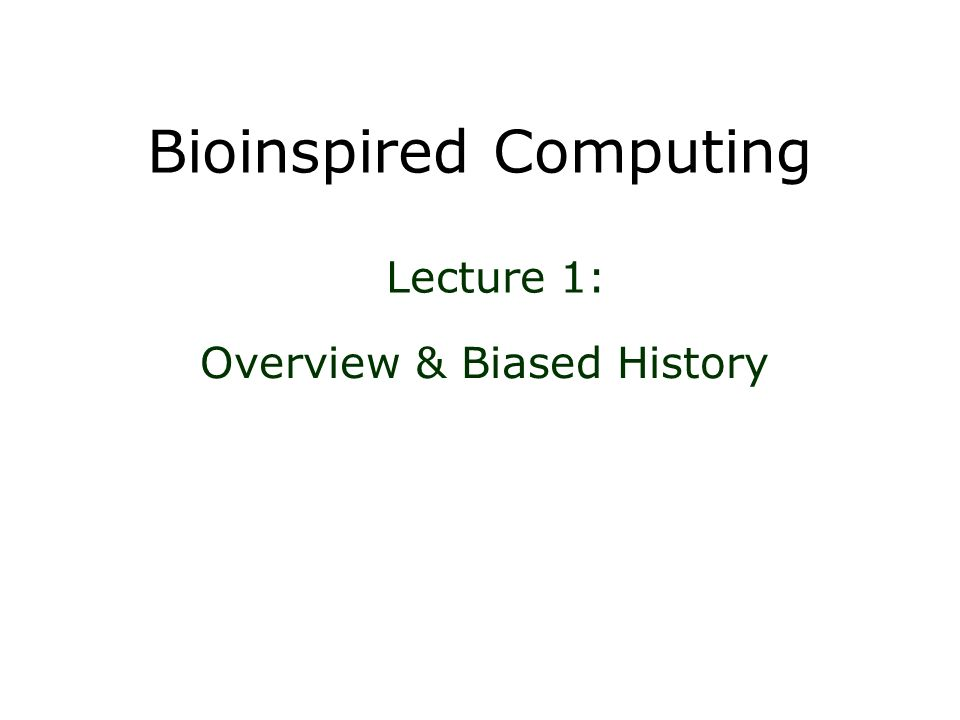 Bioinspired Computing Overview & Biased History Lecture 1: