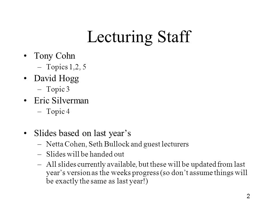 2 Lecturing Staff Tony Cohn –Topics 1,2, 5 David Hogg –Topic 3 Eric Silverman –Topic 4 Slides based on last years –Netta Cohen, Seth Bullock and guest lecturers –Slides will be handed out –All slides currently available, but these will be updated from last years version as the weeks progress (so dont assume things will be exactly the same as last year!)