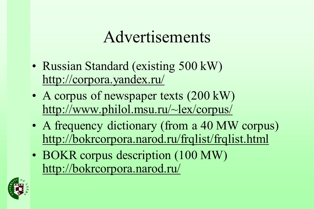 Advertisements Russian Standard (existing 500 kW) http://corpora.yandex.ru/ A corpus of newspaper texts (200 kW) http://www.philol.msu.ru/~lex/corpus/ A frequency dictionary (from a 40 MW corpus) http://bokrcorpora.narod.ru/frqlist/frqlist.html BOKR corpus description (100 MW) http://bokrcorpora.narod.ru/