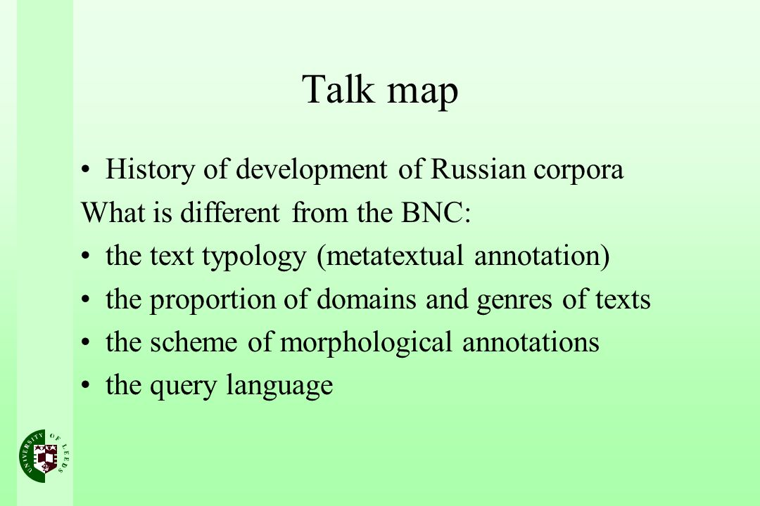 Talk map History of development of Russian corpora What is different from the BNC: the text typology (metatextual annotation) the proportion of domains and genres of texts the scheme of morphological annotations the query language