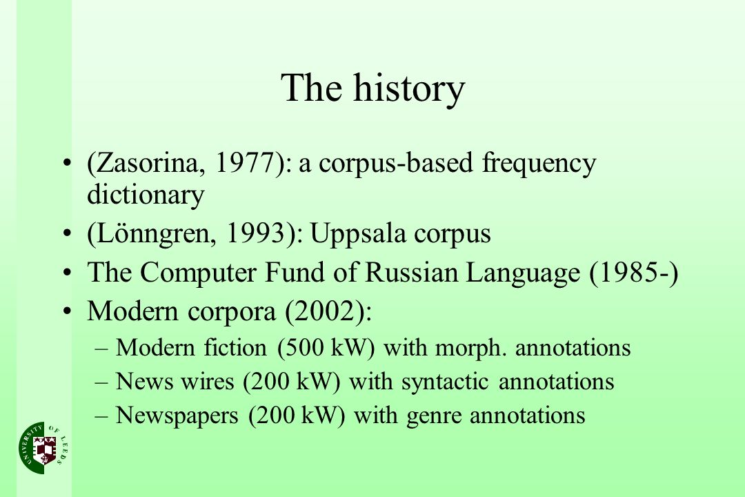 The history (Zasorina, 1977): a corpus-based frequency dictionary (Lönngren, 1993): Uppsala corpus The Computer Fund of Russian Language (1985-) Modern corpora (2002): –Modern fiction (500 kW) with morph.